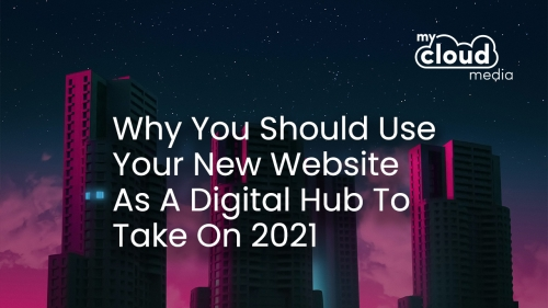Why You Should Use Your New Website As A Digital Hub To Take On 2021