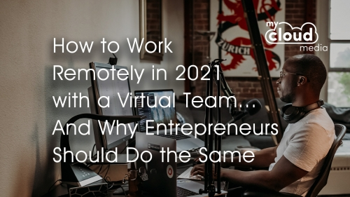 How to Work Remotely in 2021 with a Virtual Team and Why Entrepreneurs Should Do the Same
