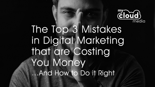 The Top 3 Mistakes in Digital Marketing that are Costing You Money …And How to Do it Right