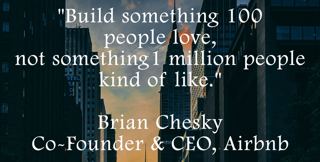 Build something 100 people love - Brian Chesky, Co-Founder & CEO, Airbnb