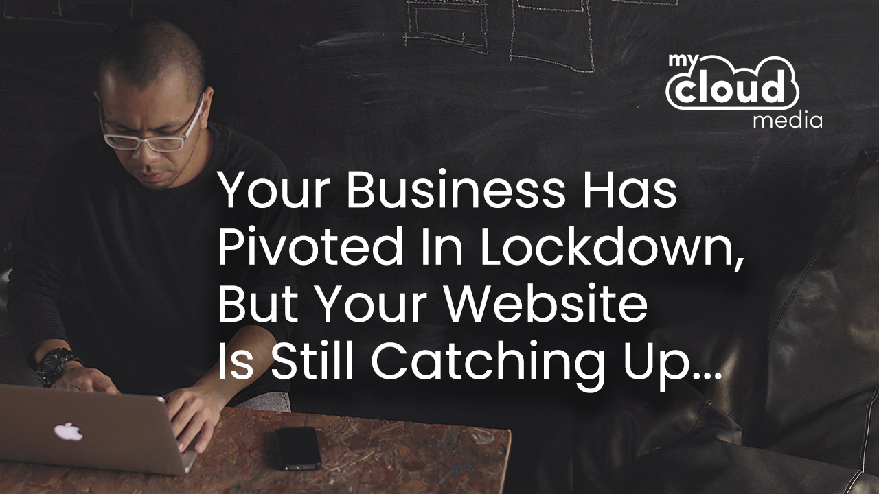 Your Business Has Pivoted In Lockdown, But Your Website Is Still Catching Up...