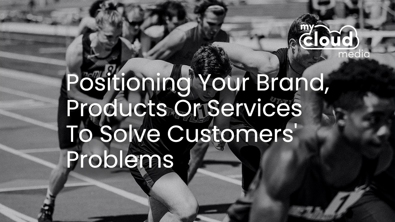 Positioning Your Brand, Products Or Services To Solve Customers' Problems