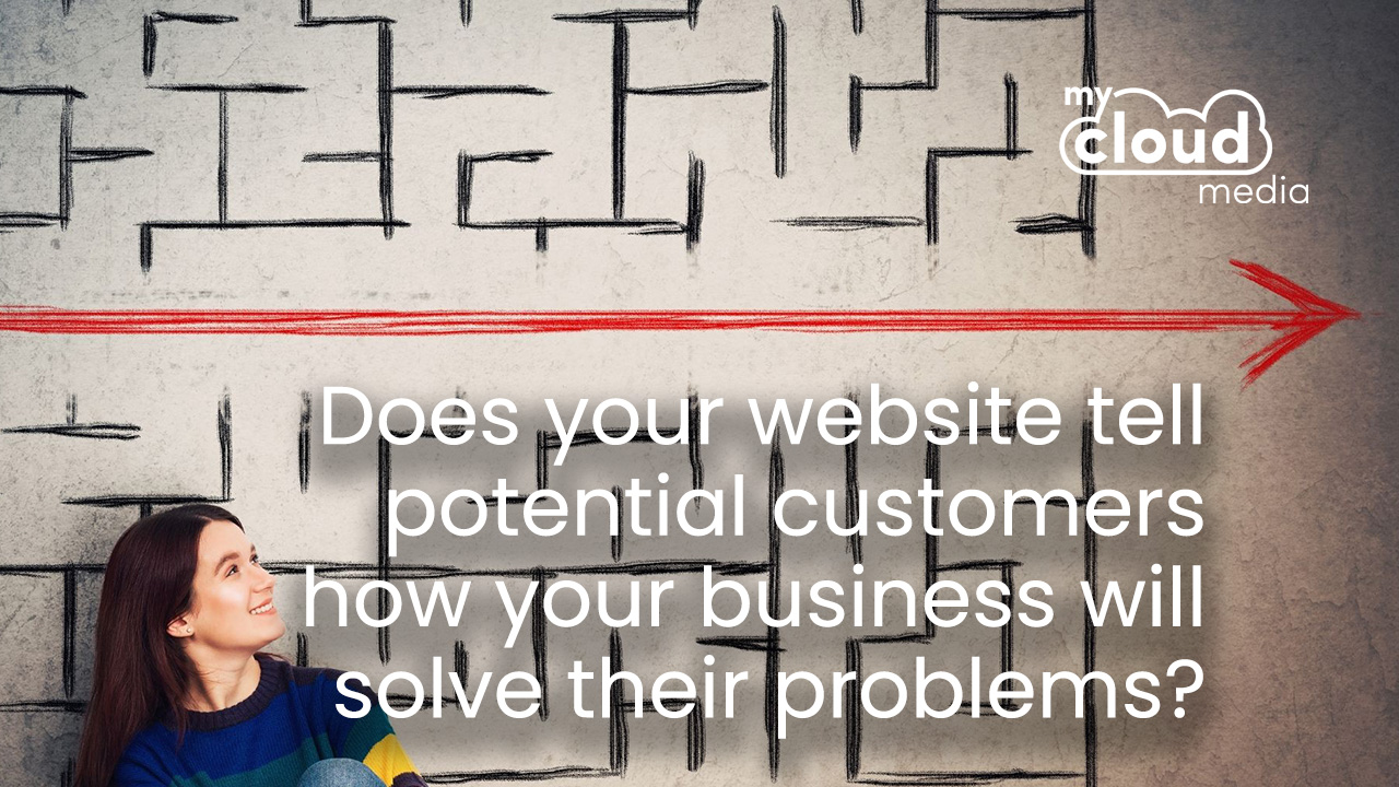 Does your website tell potential customers how your business will solve their problems?